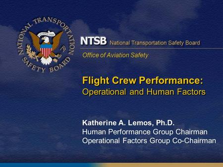 Office of Aviation Safety Flight Crew Performance: Operational and Human Factors Katherine A. Lemos, Ph.D. Human Performance Group Chairman Operational.