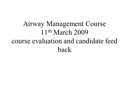Airway Management Course 11 th March 2009 course evaluation and candidate feed back.