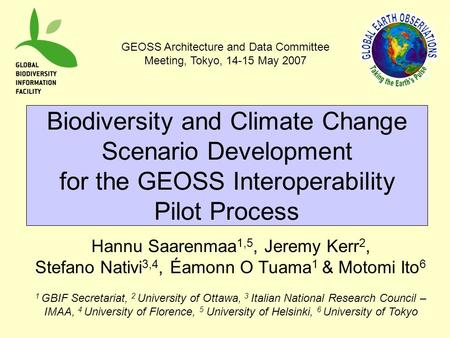 Biodiversity and Climate Change Scenario Development for the GEOSS Interoperability Pilot Process Hannu Saarenmaa 1,5, Jeremy Kerr 2, Stefano Nativi 3,4,