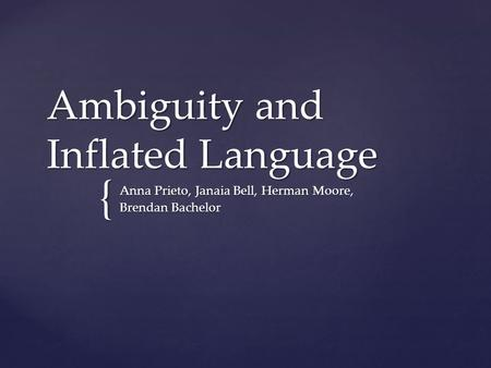 { Ambiguity and Inflated Language Anna Prieto, Janaia Bell, Herman Moore, Brendan Bachelor.