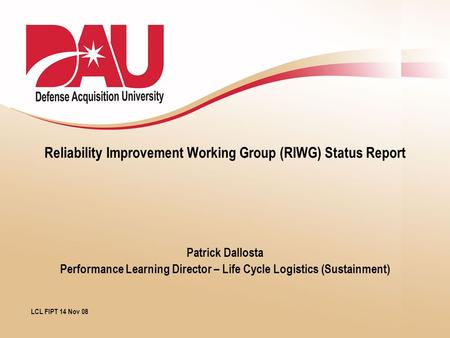 Reliability Improvement Working Group (RIWG) Status Report Patrick Dallosta Performance Learning Director – Life Cycle Logistics (Sustainment) LCL FIPT.
