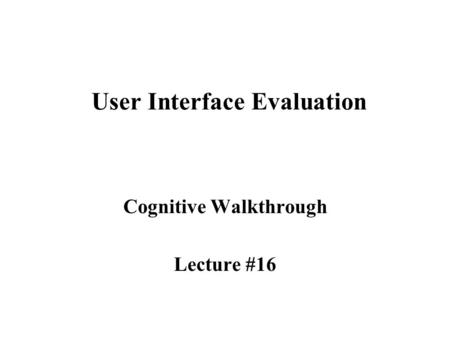 User Interface Evaluation Cognitive Walkthrough Lecture #16.