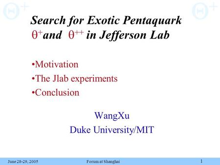 Forum at Shanghai 1 ++ ++ June 28-29, 2005 Search for Exotic Pentaquark and in Jefferson Lab WangXu Duke University/MIT Motivation The Jlab experiments.