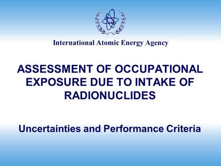 International Atomic Energy Agency ASSESSMENT OF OCCUPATIONAL EXPOSURE DUE TO INTAKE OF RADIONUCLIDES Uncertainties and Performance Criteria.