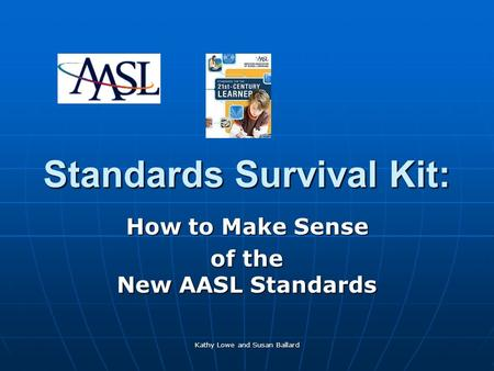 Kathy Lowe and Susan Ballard Standards Survival Kit: How to Make Sense of the New AASL Standards.