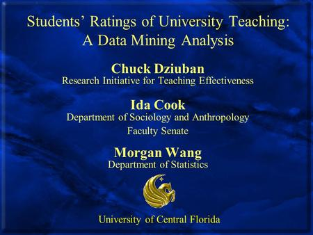 Students' Ratings of University Teaching: A Data Mining Analysis Chuck Dziuban Research Initiative for Teaching Effectiveness Ida Cook Department of Sociology.