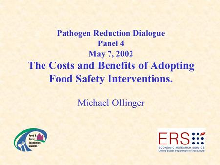 Pathogen Reduction Dialogue Panel 4 May 7, 2002 The Costs and Benefits of Adopting Food Safety Interventions. Michael Ollinger.