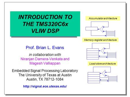 INTRODUCTION TO THE TMS320C6x VLIW DSP Prof. Brian L. Evans in collaboration with Niranjan Damera-Venkata and Magesh Valliappan Embedded Signal Processing.