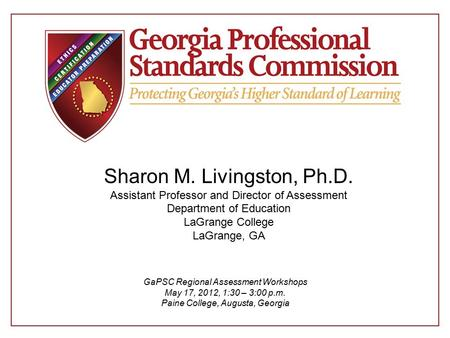 Sharon M. Livingston, Ph.D. Assistant Professor and Director of Assessment Department of Education LaGrange College LaGrange, GA GaPSC Regional Assessment.