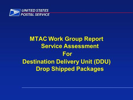 MTAC Work Group Report Service Assessment For Destination Delivery Unit (DDU) Drop Shipped Packages.