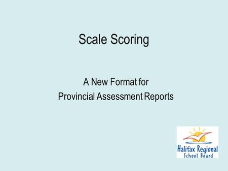 Scale Scoring A New Format for Provincial Assessment Reports.