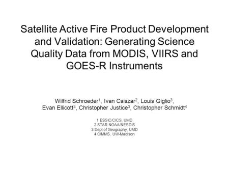 Satellite Active Fire Product Development and Validation: Generating Science Quality Data from MODIS, VIIRS and GOES-R Instruments Wilfrid Schroeder 1,