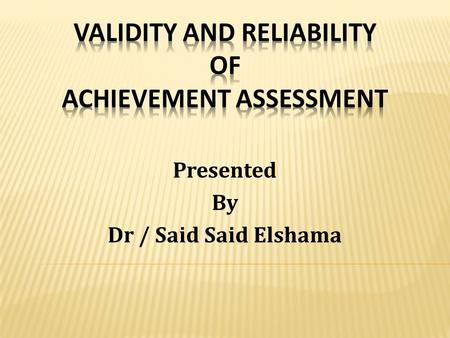 Presented By Dr / Said Said Elshama  Distinguish between validity and reliability.  Describe different evidences of validity.  Describe methods of.