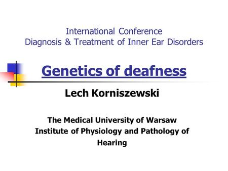 International Conference Diagnosis & Treatment of Inner Ear Disorders Genetics of deafness Lech Korniszewski The Medical University of Warsaw Institute.