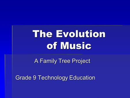 The Evolution of Music A Family Tree Project Grade 9 Technology Education.
