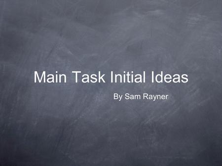 Main Task Initial Ideas By Sam Rayner. Aim & Purpose The purpose of this slide show is so that I can give a clear picture to my audience of what would.