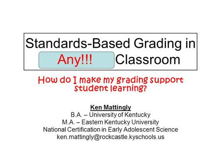 Standards-Based Grading in the Science Classroom How do I make my grading support student learning? Ken Mattingly B.A. – University of Kentucky M.A. –
