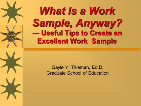 What Is a Work Sample, Anyway? --- Useful Tips to Create an Excellent Work Sample Gayle Y. Thieman, Ed.D. Graduate School of Education.