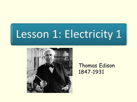 Lesson 1: Electricity 1 Thomas Edison 1847-1931. Lesson Objectives I know what happens when materials are rubbed together. T know what us transferred.
