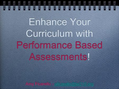 Enhance Your Curriculum with Performance Based Assessments! Amy Ficarello - Amy Ficarello -
