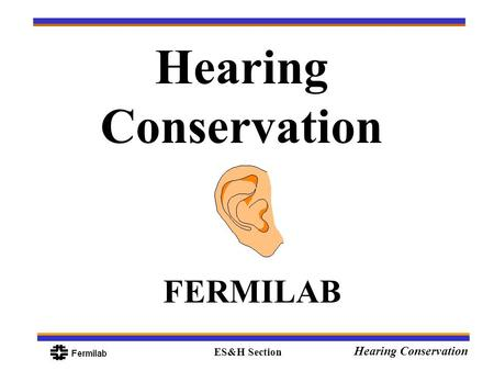 ES&H Section Hearing Conservation FERMILAB. ES&H Section Hearing Conservation Objectives Anatomy and Physiology of the Human Ear What is considered hazardous.
