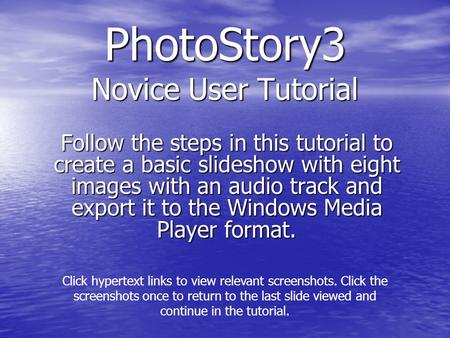 PhotoStory3 Novice User Tutorial Follow the steps in this tutorial to create a basic slideshow with eight images with an audio track and export it to the.