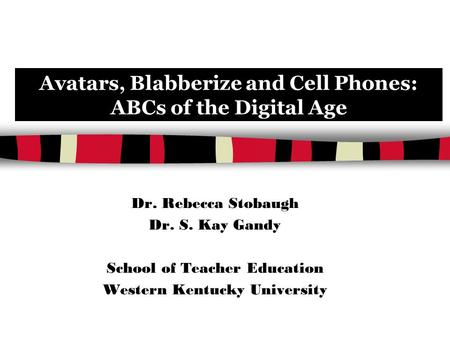 Avatars, Blabberize and Cell Phones: ABCs of the Digital Age Dr. Rebecca Stobaugh Dr. S. Kay Gandy School of Teacher Education Western Kentucky University.