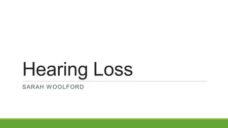 Hearing Loss SARAH WOOLFORD. What is a Hearing Loss? A hearing loss is anything that is not within normal limits (WNL) which is between -10 – 15 dB. A.