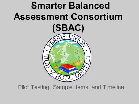 Smarter Balanced Assessment Consortium (SBAC) Pilot Testing, Sample Items, and Timeline.