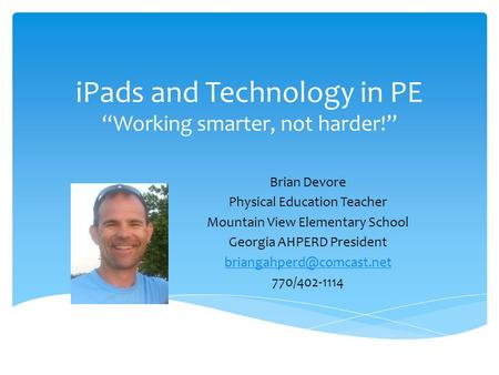 "IPads and Technology in PE ""Working smarter, not harder!"" Brian Devore Physical Education Teacher Mountain View Elementary School Georgia AHPERD President."