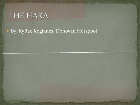 By: KyRae Kogianes, Donovan Horspool. Most Haka is generally performed by men but women can perform the Haka as well. Types of Hakas: Whakatu Wae Wae.