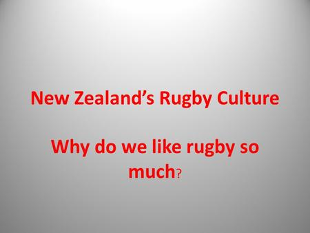 New Zealand's Rugby Culture Why do we like rugby so much ?