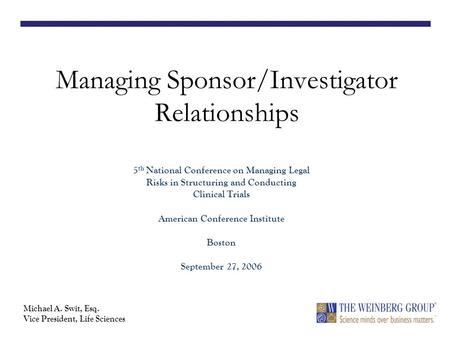 Managing Sponsor/Investigator Relationships 5 th National Conference on Managing Legal Risks in Structuring and Conducting Clinical Trials American Conference.