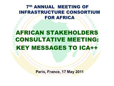 AFRICAN STAKEHOLDERS CONSULTATIVE MEETING: KEY MESSAGES TO ICA++ Paris, France, 17 May 2011 7 th ANNUAL MEETING OF INFRASTRUCTURE CONSORTIUM FOR AFRICA.
