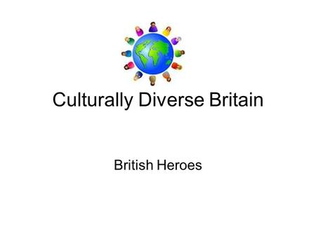 Culturally Diverse Britain British Heroes. What Makes People British? Is it about having a passport?