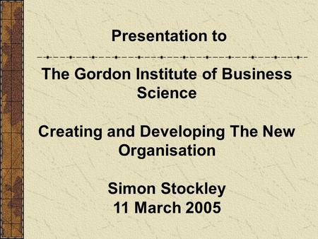 Presentation to The Gordon Institute of Business Science Creating and Developing The New Organisation Simon Stockley 11 March 2005.
