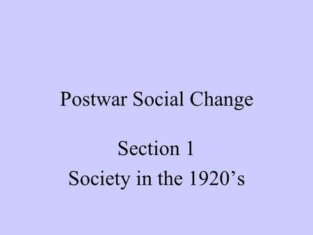 Postwar Social Change Section 1 Society in the 1920's.