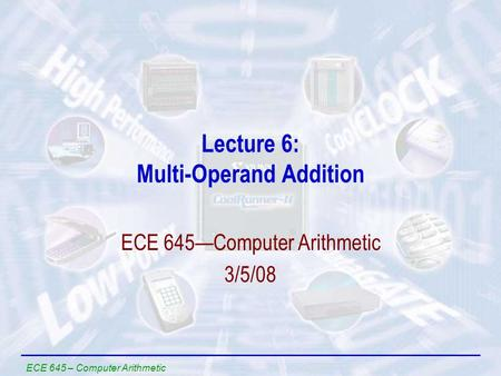 ECE 645 – Computer Arithmetic Lecture 6: Multi-Operand Addition ECE 645—Computer Arithmetic 3/5/08.