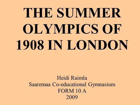 THE SUMMER OLYMPICS OF 1908 IN LONDON Heidi Raimla Saaremaa Co-educational Gymnasium FORM 10 A 2009.