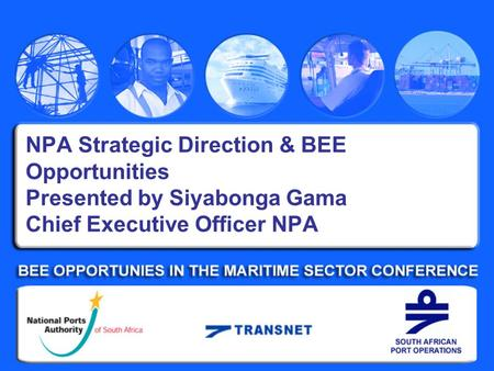 NPA Strategic Direction & BEE Opportunities Presented by Siyabonga Gama Chief Executive Officer NPA.