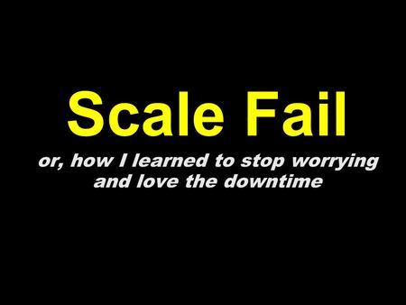 Scale Fail or, how I learned to stop worrying and love the downtime.
