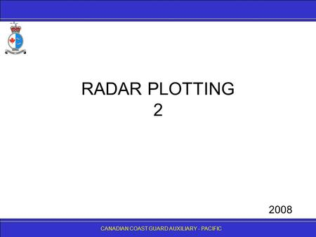 CANADIAN COAST GUARD AUXILIARY - PACIFIC RADAR PLOTTING 2 CANADIAN COAST GUARD AUXILIARY - PACIFIC 2008.