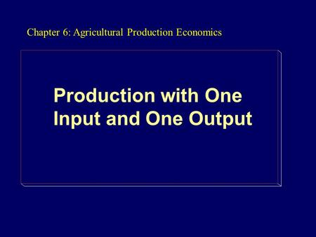Chapter 6: Agricultural Production Economics Production with One Input and One Output.