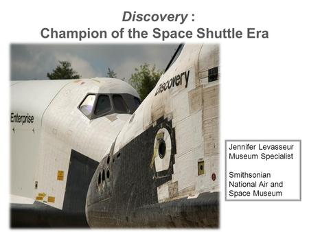 Discovery : Champion of the Space Shuttle Era Jennifer Levasseur Museum Specialist Smithsonian National Air and Space Museum.