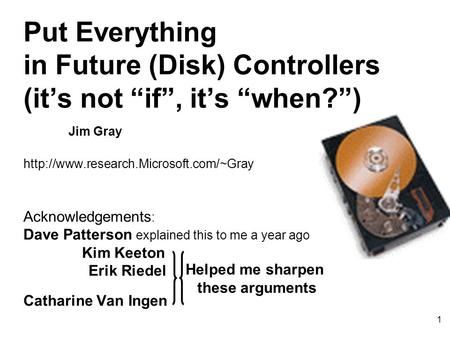 "1 Put Everything in Future (Disk) Controllers (it's not ""if"", it's ""when?"") Jim Gray  Acknowledgements : Dave Patterson."