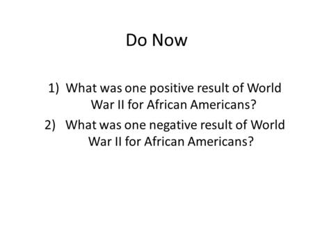 Do Now 1)What was one positive result of World War II for African Americans? 2) What was one negative result of World War II for African Americans?