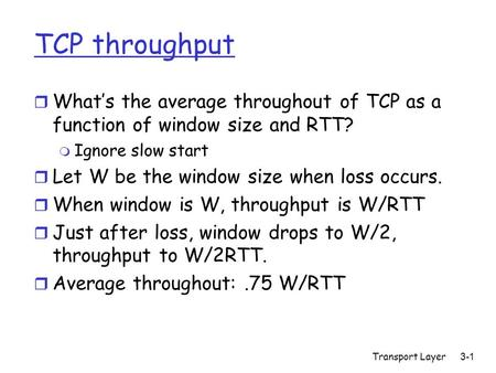 Transport Layer3-1 TCP throughput r What's the average throughout of TCP as a function of window size and RTT? m Ignore slow start r Let W be the window.