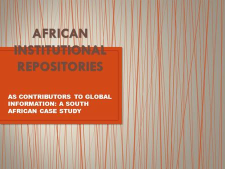 AS CONTRIBUTORS TO GLOBAL INFORMATION: A SOUTH AFRICAN CASE STUDY.