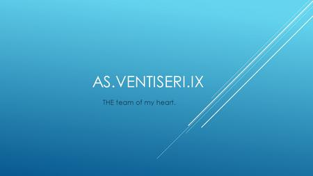AS.VENTISERI.IX THE team of my heart. THIS IS THE LOGO OF THE CLUB In my eyes this is the best club in the world. We are a group of friends, we have.