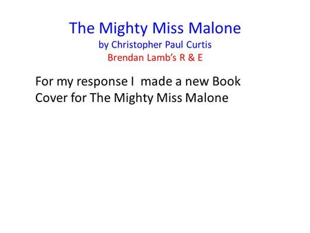 The Mighty Miss Malone by Christopher Paul Curtis Brendan Lamb's R & E For my response I made a new Book Cover for The Mighty Miss Malone.
